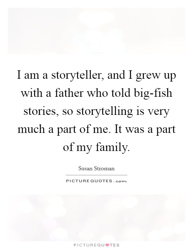 I am a storyteller, and I grew up with a father who told big-fish stories, so storytelling is very much a part of me. It was a part of my family Picture Quote #1