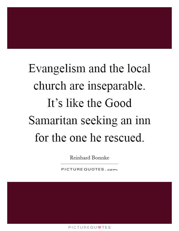 Evangelism and the local church are inseparable. It's like the Good Samaritan seeking an inn for the one he rescued Picture Quote #1