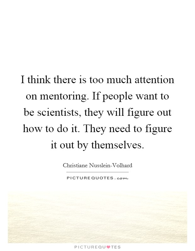 I think there is too much attention on mentoring. If people want to be scientists, they will figure out how to do it. They need to figure it out by themselves Picture Quote #1