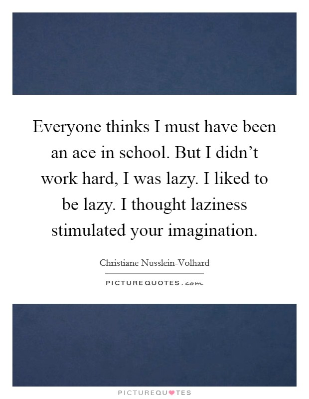 Everyone thinks I must have been an ace in school. But I didn't work hard, I was lazy. I liked to be lazy. I thought laziness stimulated your imagination Picture Quote #1