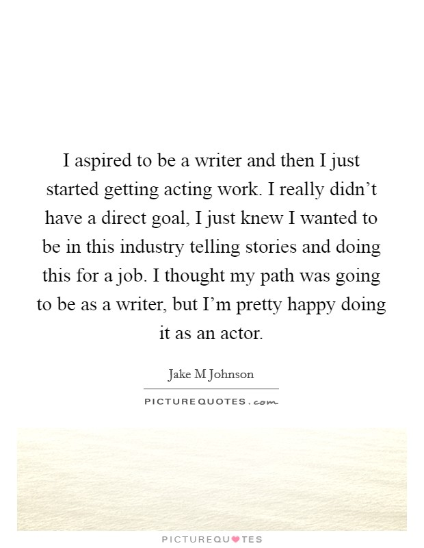 I aspired to be a writer and then I just started getting acting work. I really didn't have a direct goal, I just knew I wanted to be in this industry telling stories and doing this for a job. I thought my path was going to be as a writer, but I'm pretty happy doing it as an actor Picture Quote #1