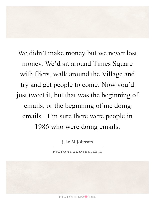 We didn't make money but we never lost money. We'd sit around Times Square with fliers, walk around the Village and try and get people to come. Now you'd just tweet it, but that was the beginning of emails, or the beginning of me doing emails - I'm sure there were people in 1986 who were doing emails Picture Quote #1