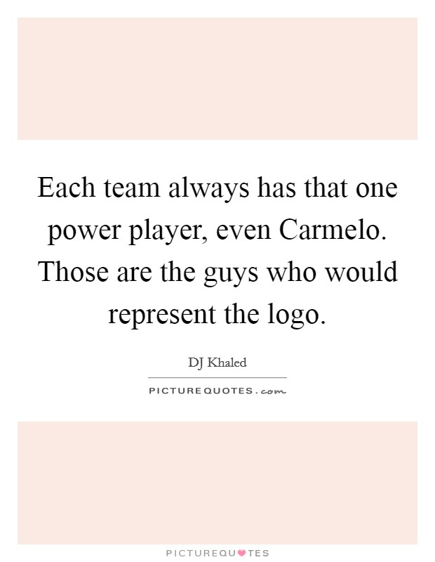 Each team always has that one power player, even Carmelo. Those are the guys who would represent the logo Picture Quote #1
