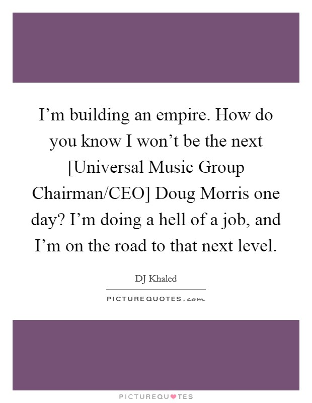 I'm building an empire. How do you know I won't be the next [Universal Music Group Chairman/CEO] Doug Morris one day? I'm doing a hell of a job, and I'm on the road to that next level Picture Quote #1