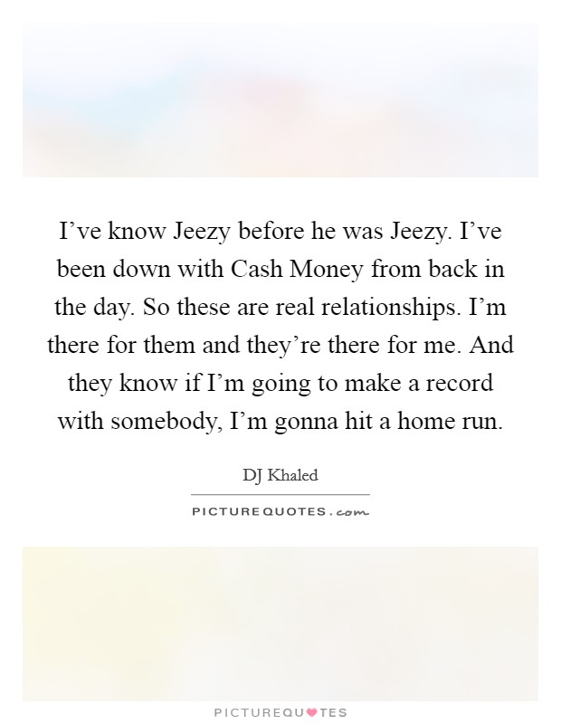 I've know Jeezy before he was Jeezy. I've been down with Cash Money from back in the day. So these are real relationships. I'm there for them and they're there for me. And they know if I'm going to make a record with somebody, I'm gonna hit a home run Picture Quote #1
