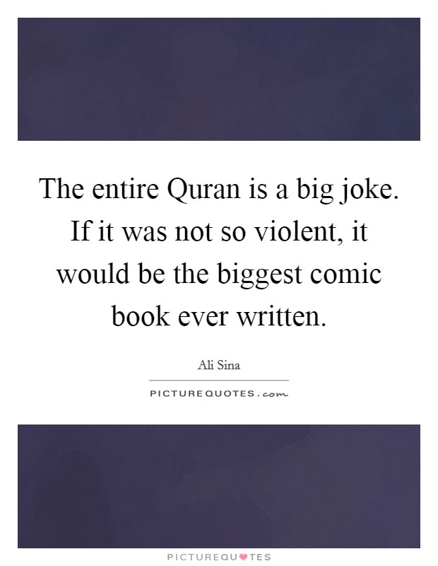 The entire Quran is a big joke. If it was not so violent, it would be the biggest comic book ever written Picture Quote #1