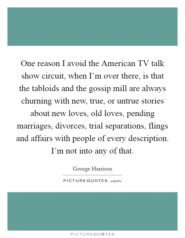 One reason I avoid the American TV talk show circuit, when I'm over there, is that the tabloids and the gossip mill are always churning with new, true, or untrue stories about new loves, old loves, pending marriages, divorces, trial separations, flings and affairs with people of every description. I'm not into any of that Picture Quote #1