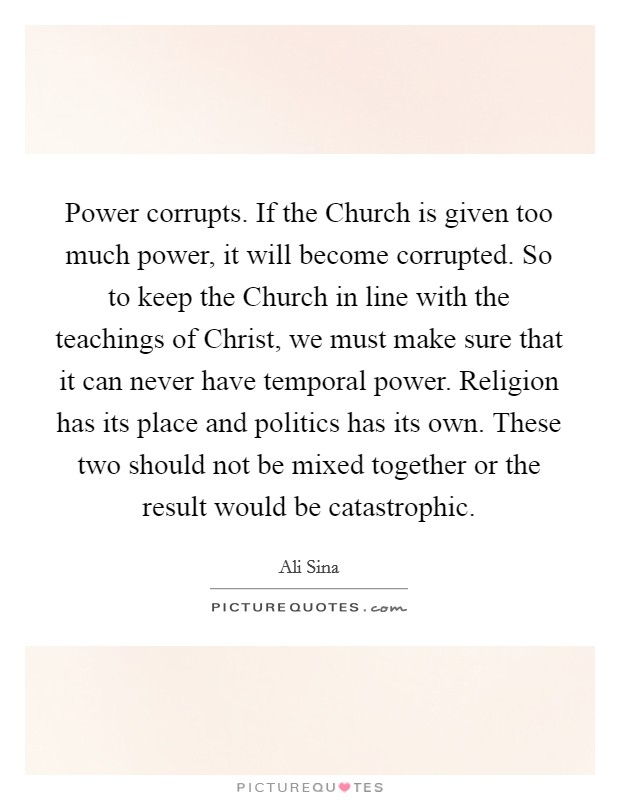 Power corrupts. If the Church is given too much power, it will become corrupted. So to keep the Church in line with the teachings of Christ, we must make sure that it can never have temporal power. Religion has its place and politics has its own. These two should not be mixed together or the result would be catastrophic Picture Quote #1