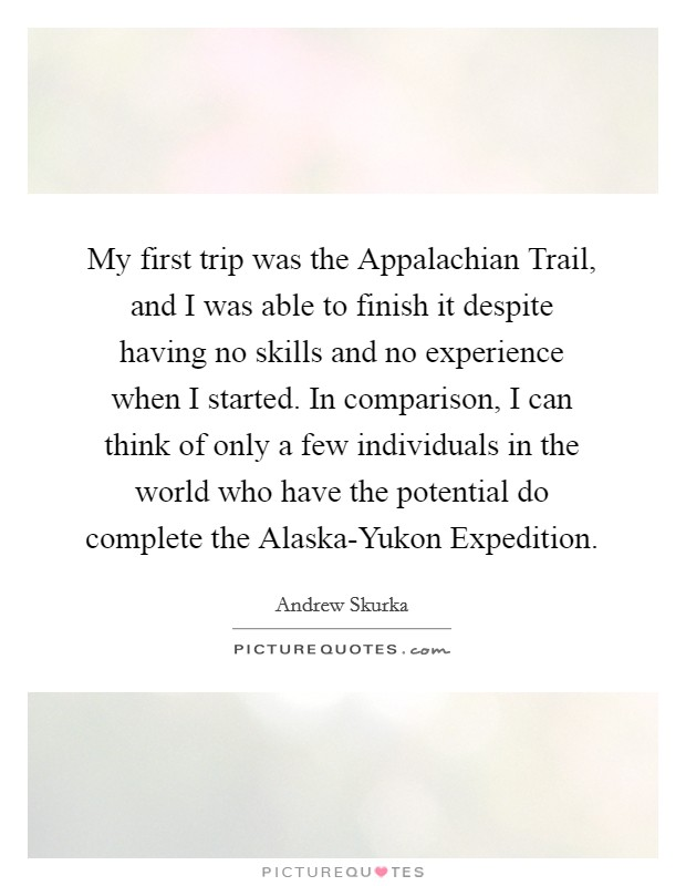 My first trip was the Appalachian Trail, and I was able to finish it despite having no skills and no experience when I started. In comparison, I can think of only a few individuals in the world who have the potential do complete the Alaska-Yukon Expedition Picture Quote #1