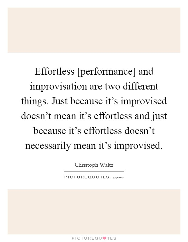 Effortless [performance] and improvisation are two different things. Just because it's improvised doesn't mean it's effortless and just because it's effortless doesn't necessarily mean it's improvised Picture Quote #1