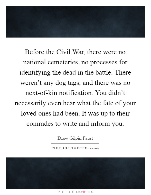 Before the Civil War, there were no national cemeteries, no processes for identifying the dead in the battle. There weren't any dog tags, and there was no next-of-kin notification. You didn't necessarily even hear what the fate of your loved ones had been. It was up to their comrades to write and inform you Picture Quote #1