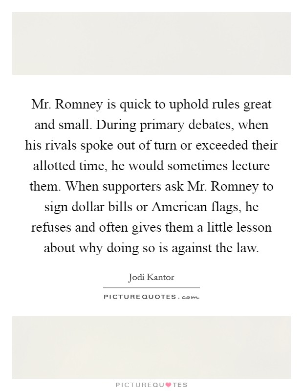 Mr. Romney is quick to uphold rules great and small. During primary debates, when his rivals spoke out of turn or exceeded their allotted time, he would sometimes lecture them. When supporters ask Mr. Romney to sign dollar bills or American flags, he refuses and often gives them a little lesson about why doing so is against the law Picture Quote #1