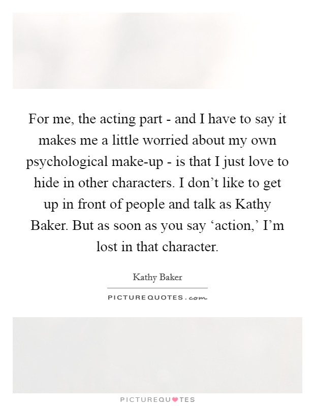 For me, the acting part - and I have to say it makes me a little worried about my own psychological make-up - is that I just love to hide in other characters. I don't like to get up in front of people and talk as Kathy Baker. But as soon as you say 'action,' I'm lost in that character Picture Quote #1