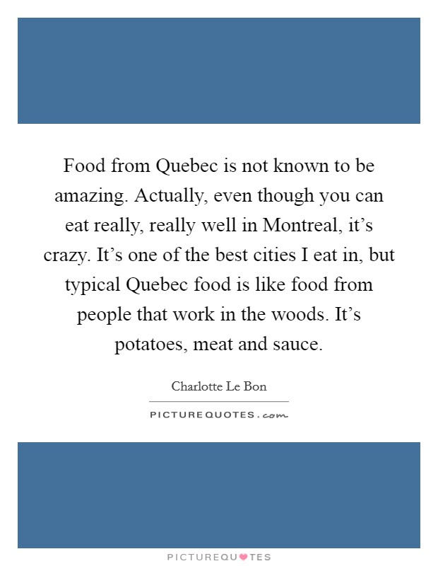 Food from Quebec is not known to be amazing. Actually, even though you can eat really, really well in Montreal, it's crazy. It's one of the best cities I eat in, but typical Quebec food is like food from people that work in the woods. It's potatoes, meat and sauce Picture Quote #1