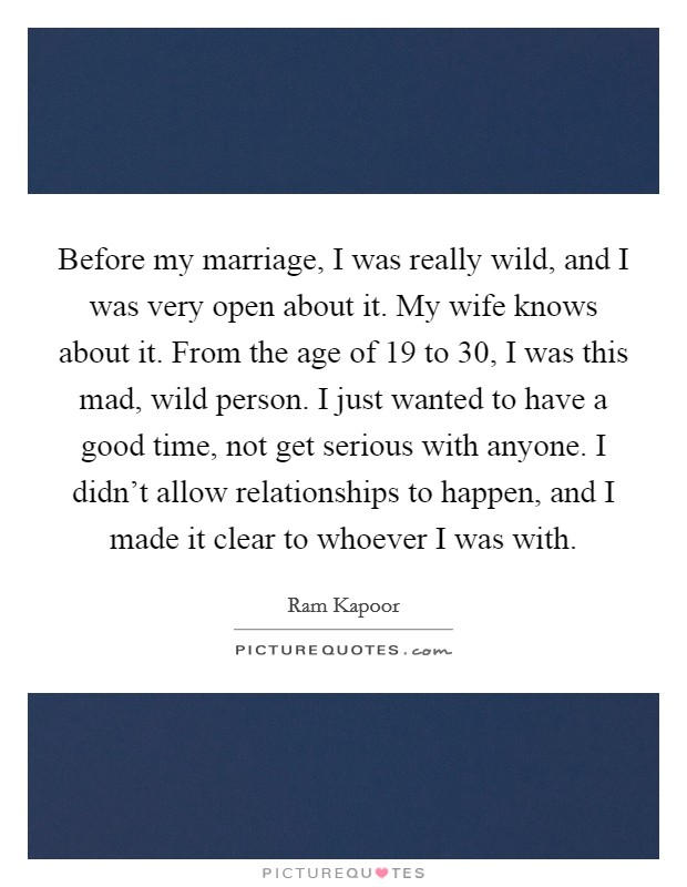 Before my marriage, I was really wild, and I was very open about it. My wife knows about it. From the age of 19 to 30, I was this mad, wild person. I just wanted to have a good time, not get serious with anyone. I didn't allow relationships to happen, and I made it clear to whoever I was with Picture Quote #1