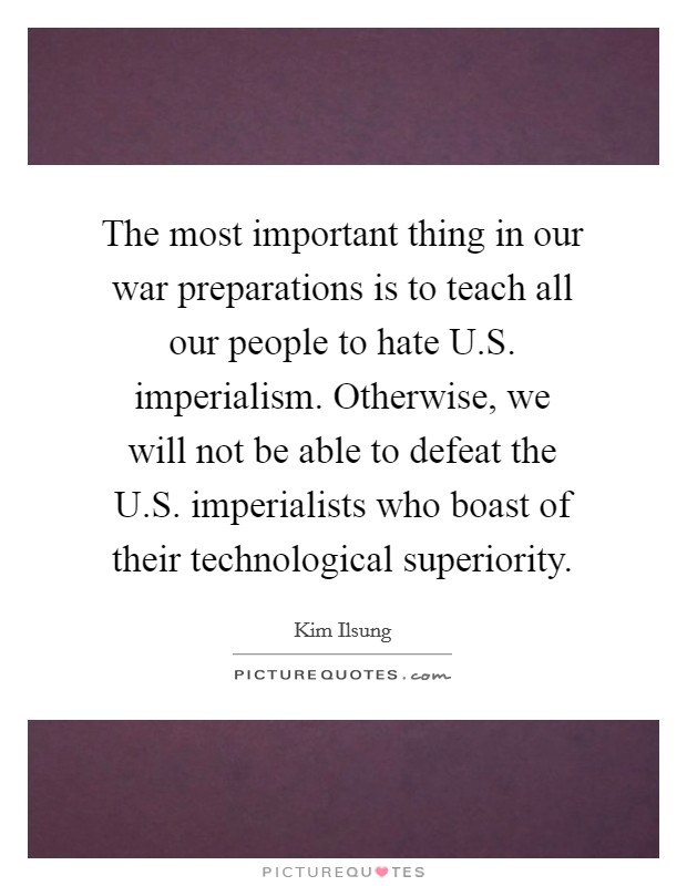 The most important thing in our war preparations is to teach all our people to hate U.S. imperialism. Otherwise, we will not be able to defeat the U.S. imperialists who boast of their technological superiority Picture Quote #1