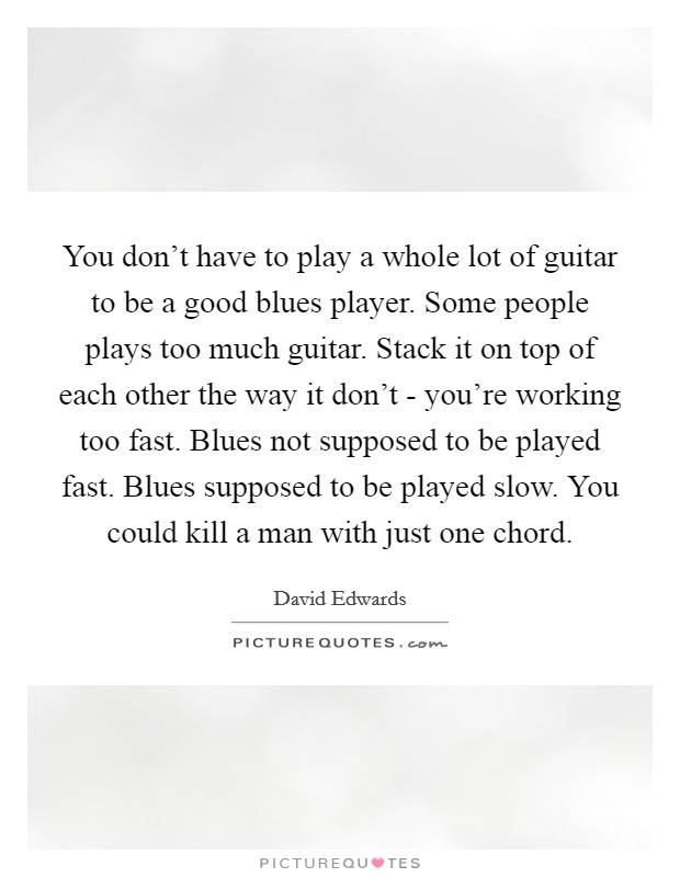 You don't have to play a whole lot of guitar to be a good blues player. Some people plays too much guitar. Stack it on top of each other the way it don't - you're working too fast. Blues not supposed to be played fast. Blues supposed to be played slow. You could kill a man with just one chord Picture Quote #1