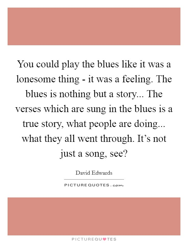You could play the blues like it was a lonesome thing - it was a feeling. The blues is nothing but a story... The verses which are sung in the blues is a true story, what people are doing... what they all went through. It's not just a song, see? Picture Quote #1