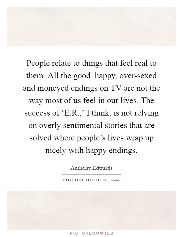 People relate to things that feel real to them. All the good, happy, over-sexed and moneyed endings on TV are not the way most of us feel in our lives. The success of 'E.R.,' I think, is not relying on overly sentimental stories that are solved where people's lives wrap up nicely with happy endings Picture Quote #1