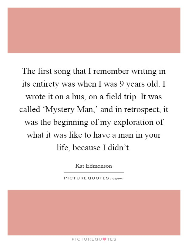 The first song that I remember writing in its entirety was when I was 9 years old. I wrote it on a bus, on a field trip. It was called 'Mystery Man,' and in retrospect, it was the beginning of my exploration of what it was like to have a man in your life, because I didn't Picture Quote #1