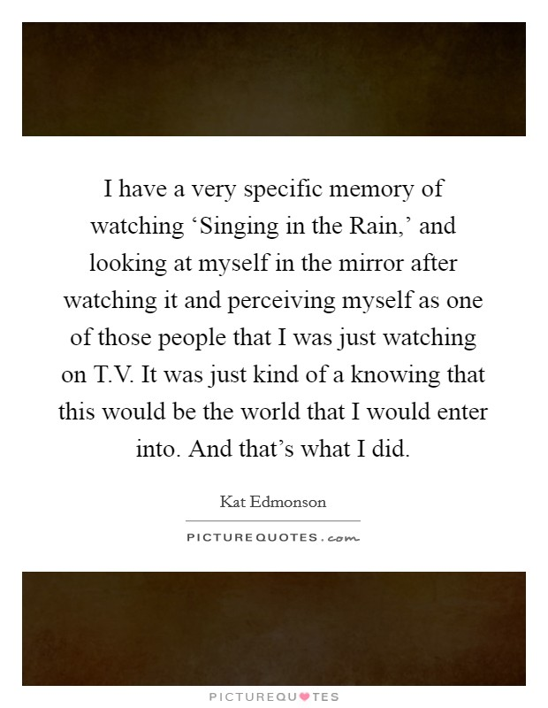 I have a very specific memory of watching 'Singing in the Rain,' and looking at myself in the mirror after watching it and perceiving myself as one of those people that I was just watching on T.V. It was just kind of a knowing that this would be the world that I would enter into. And that's what I did Picture Quote #1