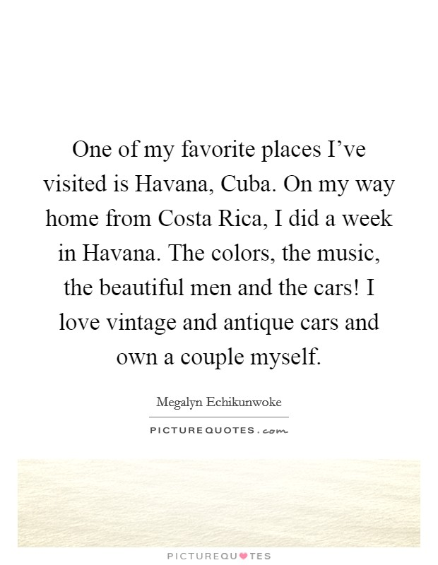 One of my favorite places I've visited is Havana, Cuba. On my way home from Costa Rica, I did a week in Havana. The colors, the music, the beautiful men and the cars! I love vintage and antique cars and own a couple myself Picture Quote #1
