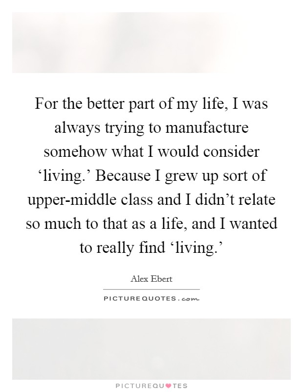 For the better part of my life, I was always trying to manufacture somehow what I would consider 'living.' Because I grew up sort of upper-middle class and I didn't relate so much to that as a life, and I wanted to really find 'living.' Picture Quote #1