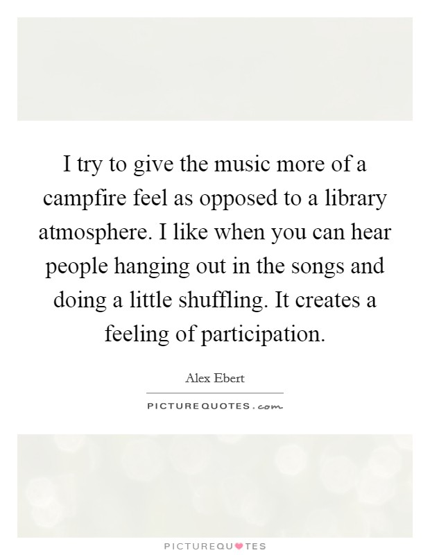 I try to give the music more of a campfire feel as opposed to a library atmosphere. I like when you can hear people hanging out in the songs and doing a little shuffling. It creates a feeling of participation Picture Quote #1