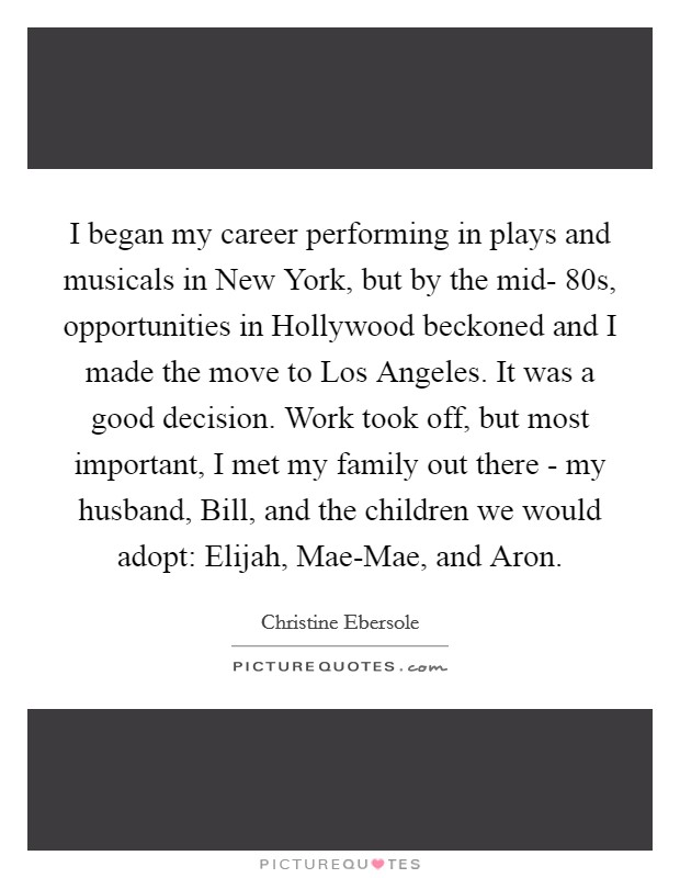 I began my career performing in plays and musicals in New York, but by the mid- 80s, opportunities in Hollywood beckoned and I made the move to Los Angeles. It was a good decision. Work took off, but most important, I met my family out there - my husband, Bill, and the children we would adopt: Elijah, Mae-Mae, and Aron Picture Quote #1