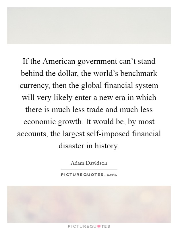 If the American government can't stand behind the dollar, the world's benchmark currency, then the global financial system will very likely enter a new era in which there is much less trade and much less economic growth. It would be, by most accounts, the largest self-imposed financial disaster in history Picture Quote #1