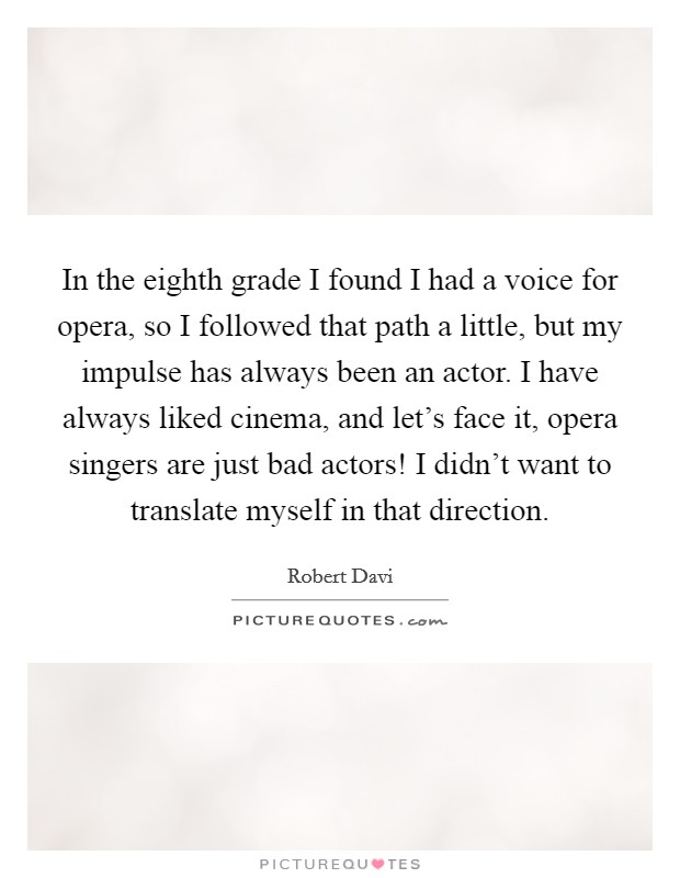 In the eighth grade I found I had a voice for opera, so I followed that path a little, but my impulse has always been an actor. I have always liked cinema, and let's face it, opera singers are just bad actors! I didn't want to translate myself in that direction Picture Quote #1