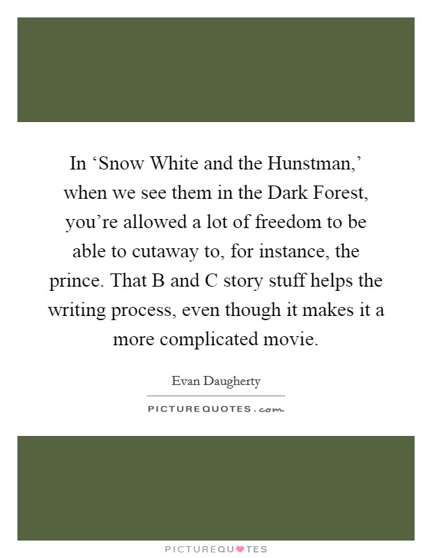 In 'Snow White and the Hunstman,' when we see them in the Dark Forest, you're allowed a lot of freedom to be able to cutaway to, for instance, the prince. That B and C story stuff helps the writing process, even though it makes it a more complicated movie Picture Quote #1