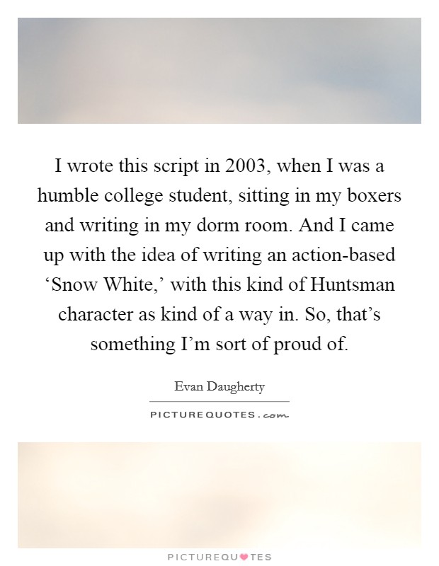 I wrote this script in 2003, when I was a humble college student, sitting in my boxers and writing in my dorm room. And I came up with the idea of writing an action-based 'Snow White,' with this kind of Huntsman character as kind of a way in. So, that's something I'm sort of proud of Picture Quote #1