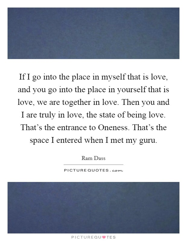 If I go into the place in myself that is love, and you go into the place in yourself that is love, we are together in love. Then you and I are truly in love, the state of being love. That's the entrance to Oneness. That's the space I entered when I met my guru Picture Quote #1