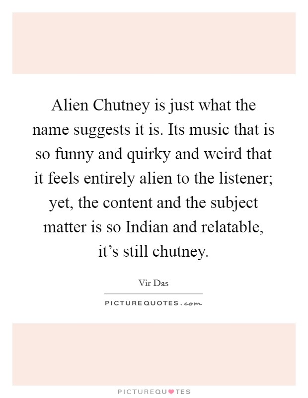 Alien Chutney is just what the name suggests it is  Its