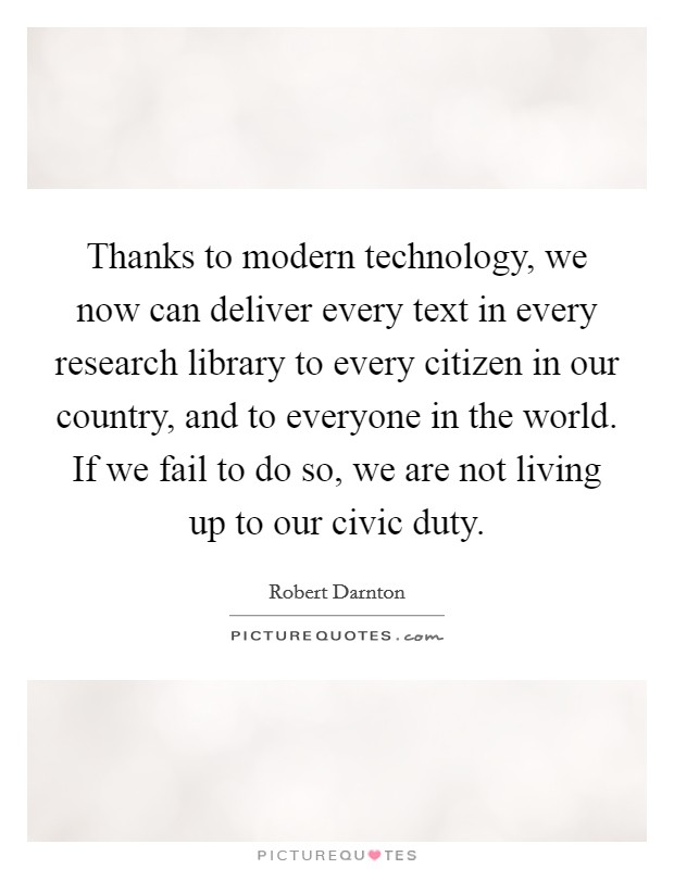 Thanks to modern technology, we now can deliver every text in every research library to every citizen in our country, and to everyone in the world. If we fail to do so, we are not living up to our civic duty Picture Quote #1