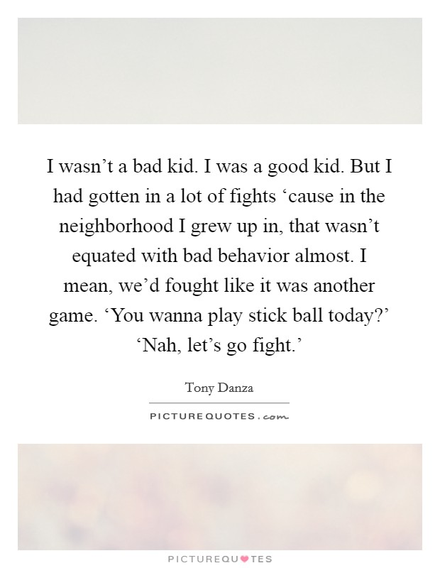 I wasn't a bad kid. I was a good kid. But I had gotten in a lot of fights 'cause in the neighborhood I grew up in, that wasn't equated with bad behavior almost. I mean, we'd fought like it was another game. 'You wanna play stick ball today?' 'Nah, let's go fight.' Picture Quote #1