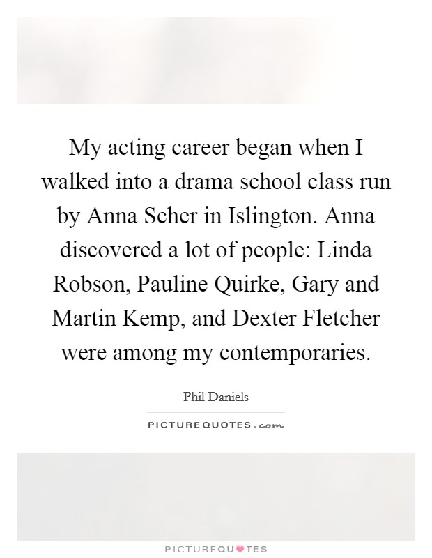 My acting career began when I walked into a drama school class run by Anna Scher in Islington. Anna discovered a lot of people: Linda Robson, Pauline Quirke, Gary and Martin Kemp, and Dexter Fletcher were among my contemporaries Picture Quote #1