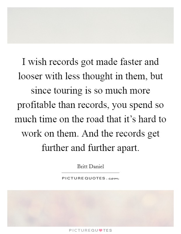 I wish records got made faster and looser with less thought in them, but since touring is so much more profitable than records, you spend so much time on the road that it's hard to work on them. And the records get further and further apart Picture Quote #1