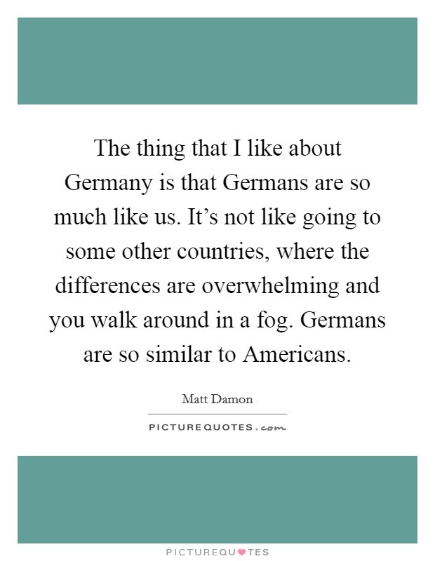 The thing that I like about Germany is that Germans are so much like us. It's not like going to some other countries, where the differences are overwhelming and you walk around in a fog. Germans are so similar to Americans Picture Quote #1