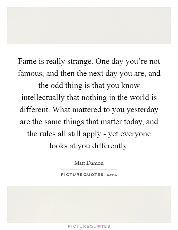 Fame is really strange. One day you're not famous, and then the next day you are, and the odd thing is that you know intellectually that nothing in the world is different. What mattered to you yesterday are the same things that matter today, and the rules all still apply - yet everyone looks at you differently Picture Quote #1