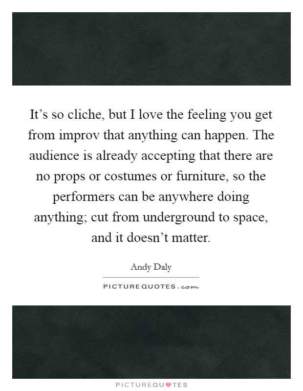 It's so cliche, but I love the feeling you get from improv that anything can happen. The audience is already accepting that there are no props or costumes or furniture, so the performers can be anywhere doing anything; cut from underground to space, and it doesn't matter Picture Quote #1