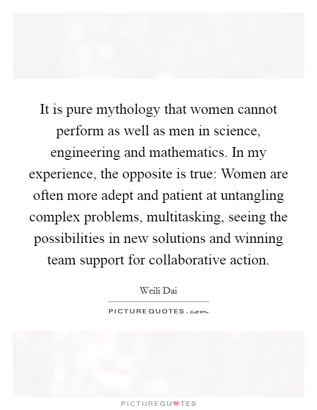 It is pure mythology that women cannot perform as well as men in science, engineering and mathematics. In my experience, the opposite is true: Women are often more adept and patient at untangling complex problems, multitasking, seeing the possibilities in new solutions and winning team support for collaborative action Picture Quote #1