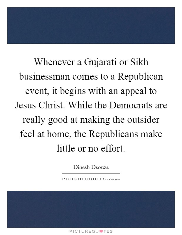 Whenever a Gujarati or Sikh businessman comes to a Republican event, it begins with an appeal to Jesus Christ. While the Democrats are really good at making the outsider feel at home, the Republicans make little or no effort Picture Quote #1