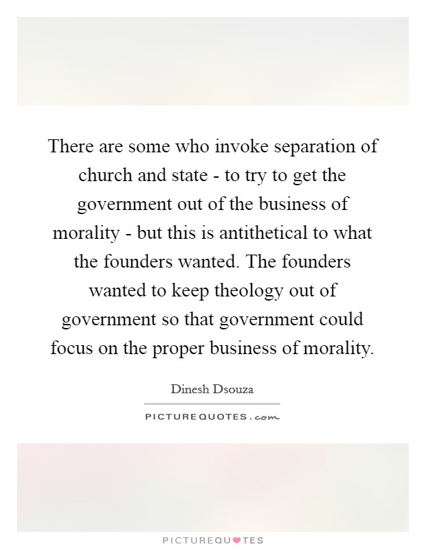 There are some who invoke separation of church and state - to try to get the government out of the business of morality - but this is antithetical to what the founders wanted. The founders wanted to keep theology out of government so that government could focus on the proper business of morality Picture Quote #1