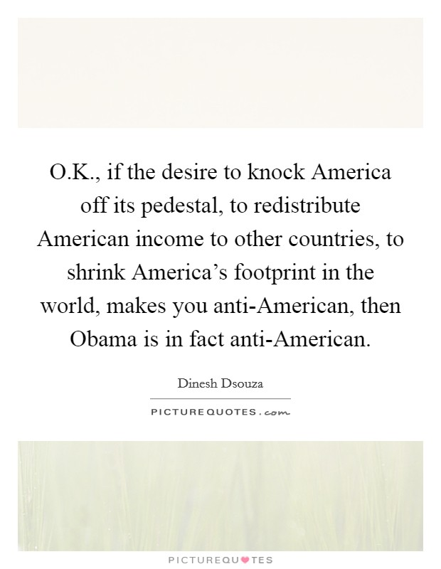O.K., if the desire to knock America off its pedestal, to redistribute American income to other countries, to shrink America's footprint in the world, makes you anti-American, then Obama is in fact anti-American Picture Quote #1