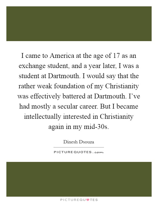 I came to America at the age of 17 as an exchange student, and a year later, I was a student at Dartmouth. I would say that the rather weak foundation of my Christianity was effectively battered at Dartmouth. I've had mostly a secular career. But I became intellectually interested in Christianity again in my mid-30s Picture Quote #1