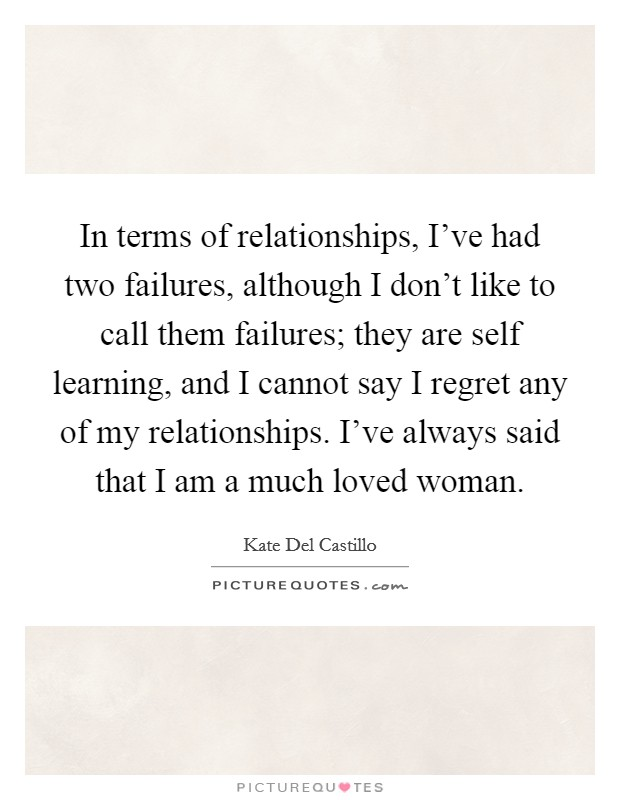 In terms of relationships, I've had two failures, although I don't like to call them failures; they are self learning, and I cannot say I regret any of my relationships. I've always said that I am a much loved woman Picture Quote #1