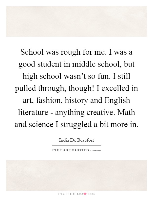 School was rough for me. I was a good student in middle school, but high school wasn't so fun. I still pulled through, though! I excelled in art, fashion, history and English literature - anything creative. Math and science I struggled a bit more in Picture Quote #1