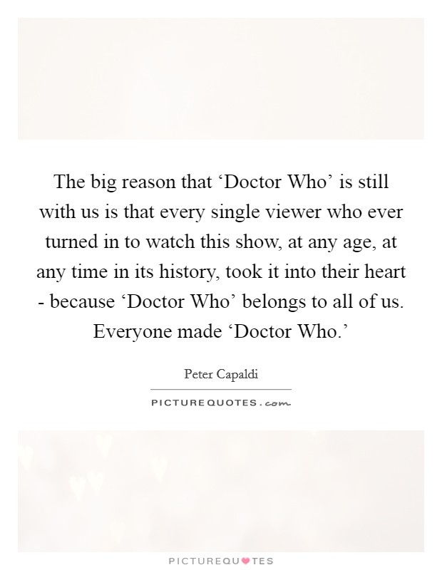 The big reason that 'Doctor Who' is still with us is that every single viewer who ever turned in to watch this show, at any age, at any time in its history, took it into their heart - because 'Doctor Who' belongs to all of us. Everyone made 'Doctor Who.' Picture Quote #1